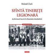 Sfinta tinerete legionara. Activismul fascist in Romania interbelica - Roland Clark
