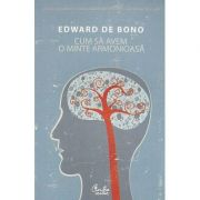 Cum sa avem o minte armonioasa - Edward de Bono