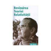 Revizuirea Teoriei Relativitatii - Ilie Belu imagine librariadelfin.ro