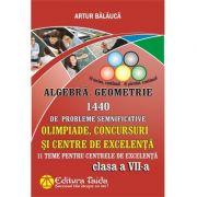 Algebră si Geometrie 1440 de probleme semnificative. Olimpiade, concursuri si centre de excelenta, Clasa a VII-a - Artur Balauca imagine librariadelfin.ro