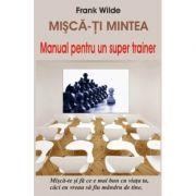 Misca-ti mintea - Manual pentru un super trainer - Frank Wilde
