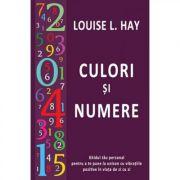 Culori si numere. Ghidul tau personal pentru a te pune la unison cu vibratiile pozitive in viata de zi cu zi - Louise L. Hay