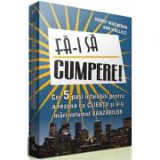 FA-I SA CUMPERE! - Cei cinci pasi infailibili pentru a rezona cu clientii si a-ti mari volumul vanzarilor - Harry Washburn, Kim Wallace