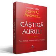 CASTIGA AURUL! - Cum iti poti mari influenta ca lider - John C. Maxwell