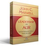 LEADERSHIP DE AUR - Lectii invatate intr-o viata de lider - John C. Maxwell