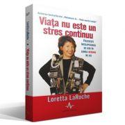 VIATA NU ESTE UN STRES CONTINUU - Foloseste intelepciunea de ieri in viata nebuna de azi - Loretta LaRoche
