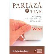 Pariaza pe tine - Activeaza-ti mecanismul interior pentru succes (Robert Anthony)