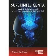 Superinteligenta - Invata sa-ti folosesti creierul ca un geniu si imbunatateste-ti calitatea vietii (Michael Hutchinson)