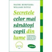 Secretele celor mai sanatosi copii din lume - Naomi Moriyama, William Doyle imagine librariadelfin.ro