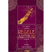 Regele Arthur I: Sabia din stanca - T. H. White