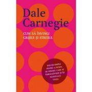 Cum sa invingi grijile si stresul - Dale Carnegie