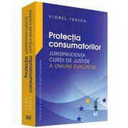 Protectia consumatorilor. Jurisprudenta Curtii de Justitie a Uniunii Europene - Viorel Terzea