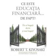 Ce este educatia financiara... de fapt? De ce bogatii devin si mai bogati - Robert T. Kiyosaki, Tom Wheelwright