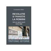 Revolutie si tranzitie la romani intr-un secol scurt 1918-1989 - Constanta Hlihor