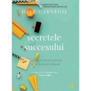 Secretele succesului. Cum sa va faceti prieteni si sa deveniti influent. Editia a III-a - Dale Carnegie
