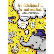 Fii InteligenT… la matematica clasa a III-a - Bogdan Petre Dobrin imagine librariadelfin.ro