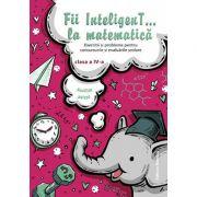 Fii InteligenT… la matematica clasa a IV-a imagine librariadelfin.ro