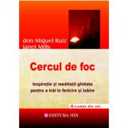 Cercul de foc. Inspiratie si meditatii ghidate pentru a trai in fericire si iubire - Don Miguel Ruiz