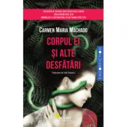 Corpul Ei Si Alte Desfatari - Carmen Maria Machado