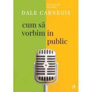 Cum sa vorbim in public. Editia a III-a, revizuita - Dale Carnegie