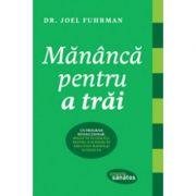 Mananca pentru a trai - Dr. Joel Fuhrman imagine librariadelfin.ro