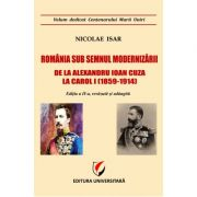Romania sub semnul modernizarii. De la Alexandru Ioan Cuza la Carol I (1859 – 1914) - Nicolae Isar imagine librariadelfin.ro
