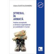 Stresul in armata: analiza conceptuala a climatului organizational si a atisfactiei in munca - volumul 1 - Iuliana Guita-Alexandru