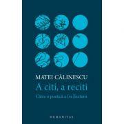 A citi, a reciti. Catre o poetica a (re)lecturii - Matei Calinescu
