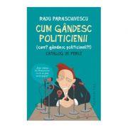 Cum gandesc politicienii (Cum? Gandesc politicienii?). Catalog de perle - Radu Paraschivescu imagine librariadelfin.ro
