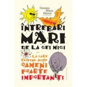 Intrebari mari de la cei mici... la care raspund niste oameni foarte importanti - Gemma Elwin Harris imagine librariadelfin.ro