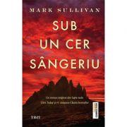Sub un cer sangeriu - Mark Sullivan. Un roman inspirat din fapte reale
