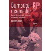 Burnoutul Mamicilor. Cum Sa Iti Recastigi Viata Si Sa Cresti Totodata Copii Mai Sanatosi - Dr. Sheryl Ziegler