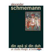 Din apa si din Duh. Un studiu liturgic al botezului - Pr. Alexander Schmemann