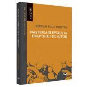 Nasterea si evolutia dreptului de autor - Ciprian Raul Romitan imagine librariadelfin.ro