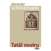 Tatal nostru - Parintele Alexander Schmemann