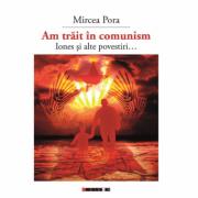 Am trait in comunism - Iones si alte povestiri... - Mircea PORA