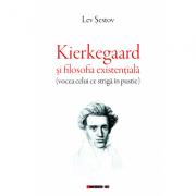 Kierkegaard si filosofia existentiala (vocea celui ce striga in pustie) - Lev Sestov