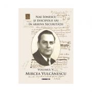 Nae Ionescu si discipolii sai in arhiva Securitatii. Volumul V. Mircea Vulcanescu