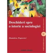 Deschideri spre o istorie a sociologiei - Dumitru Popovici imagine librariadelfin.ro
