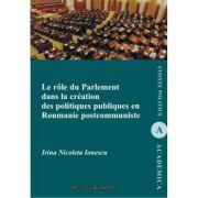 Le role du parlement dans la creation des politiques publiques en Roumanie postcommuniste - Irina Nicoleta Ionescu imagine librariadelfin.ro