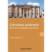 Libertatea academica intre teorie si politicile universitare - Liviu Andreescu