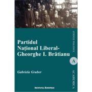 Partidul National Liberal - Gheorghe I. Bratianu - Gabriela Gruber imagine librariadelfin.ro
