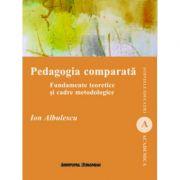Pedagogia comparata. Fundamente teoretice si cadre metodologice - Ion Albulescu imagine librariadelfin.ro