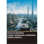 Politica de securitate in mediul international contemporan. Domeniul energetic - Constantin Hlihor imagine librariadelfin.ro