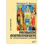 Probleme controversate in istoriografia romana - Constantin C. Giurescu (Colectia Oglinzile Istoriei) imagine librariadelfin.ro