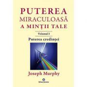 Puterea miraculoasa a mintii tale, volumul 3. Puterea credintei - Joseph Murphy