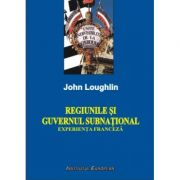 Regiunile si guvernul subnational. Experienta franceza - John Loughlin imagine librariadelfin.ro