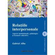 Relatiile interpersonale. Aspecte institutionale, psihologice si formativ-educative - Gabriel Albu imagine librariadelfin.ro