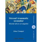 Stresul traumatic secundar. Efectul advers al empatiei - Irina Crumpei imagine librariadelfin.ro