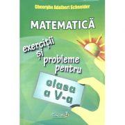 Matematica. Exercitii si probleme pentru clasa a V-a - Gheorghe Adalbert Schneider imagine librariadelfin.ro